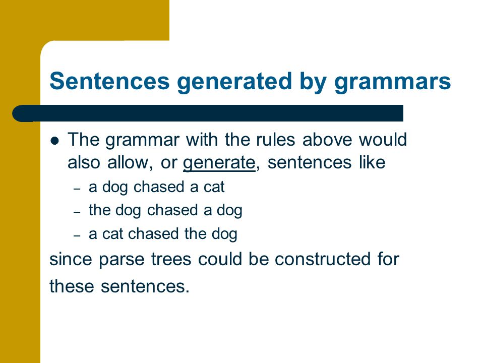 Sentences generated by grammars The grammar with the rules above would also allow, or generate, sentences like – a dog chased a cat – the dog chased a dog – a cat chased the dog since parse trees could be constructed for these sentences.