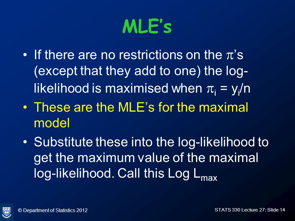 © Department of Statistics 2012 STATS 330 Lecture 27: Slide 14 MLE's If there are no restrictions on the  's (except that they add to one) the log- likelihood is maximised when  i = y i /n These are the MLE's for the maximal model Substitute these into the log-likelihood to get the maximum value of the maximal log-likelihood.