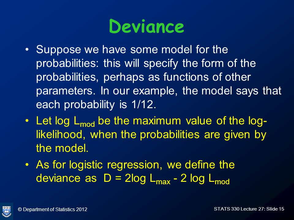 © Department of Statistics 2012 STATS 330 Lecture 27: Slide 15 Deviance Suppose we have some model for the probabilities: this will specify the form of the probabilities, perhaps as functions of other parameters.