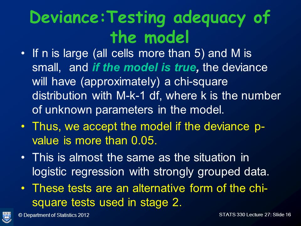 © Department of Statistics 2012 STATS 330 Lecture 27: Slide 16 Deviance:Testing adequacy of the model If n is large (all cells more than 5) and M is small, and if the model is true, the deviance will have (approximately) a chi-square distribution with M-k-1 df, where k is the number of unknown parameters in the model.