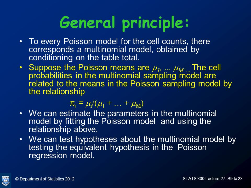 © Department of Statistics 2012 STATS 330 Lecture 27: Slide 23 General principle: To every Poisson model for the cell counts, there corresponds a multinomial model, obtained by conditioning on the table total.