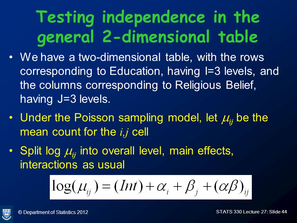 © Department of Statistics 2012 STATS 330 Lecture 27: Slide 44 Testing independence in the general 2-dimensional table We have a two-dimensional table, with the rows corresponding to Education, having I=3 levels, and the columns corresponding to Religious Belief, having J=3 levels.