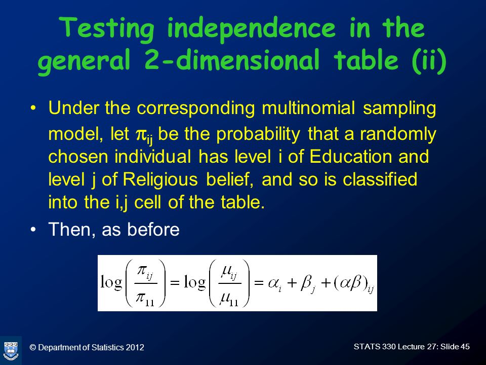 © Department of Statistics 2012 STATS 330 Lecture 27: Slide 45 Testing independence in the general 2-dimensional table (ii) Under the corresponding multinomial sampling model, let  ij be the probability that a randomly chosen individual has level i of Education and level j of Religious belief, and so is classified into the i,j cell of the table.