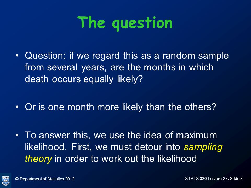 © Department of Statistics 2012 STATS 330 Lecture 27: Slide 9 Sampling models There are two common models used for contingency tables The multinomial sampling model assumes that a fixed number of individuals from a random sample are classified with fixed probabilities of being assigned to the different cells .