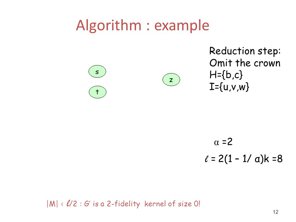 12 Algorithm : example z t s Reduction step: Omit the crown H={b,c} I={u,v,w} α =2 l = 2(1 – 1/ α)k =8 |M| ‹ l /2 : G' is a 2-fidelity kernel of size 0!