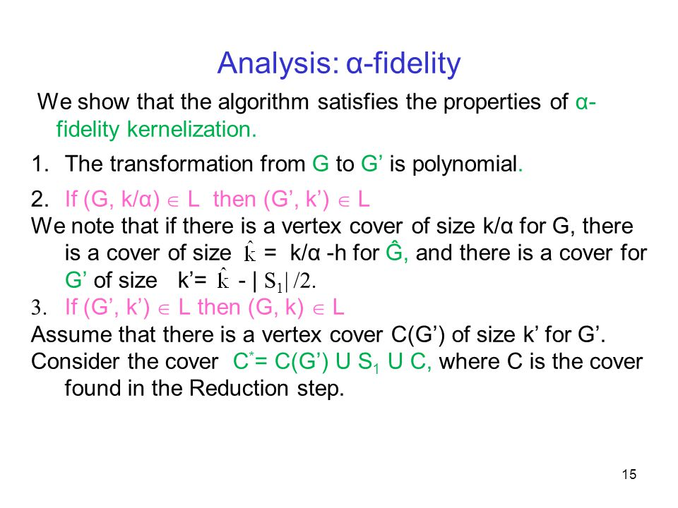 Analysis: α-fidelity We show that the algorithm satisfies the properties of α- fidelity kernelization. 1.The transformation from G to G' is polynomial