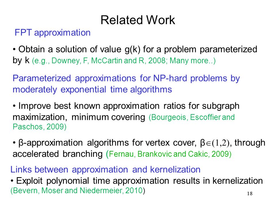 18 Related Work FPT approximation Obtain a solution of value g(k) for a problem parameterized by k (e.g., Downey, F, McCartin and R, 2008; Many more..) Parameterized approximations for NP-hard problems by moderately exponential time algorithms Improve best known approximation ratios for subgraph maximization, minimum covering (Bourgeois, Escoffier and Paschos, 2009) β-approximation algorithms for vertex cover, β  (1,2), through accelerated branching ( Fernau, Brankovic and Cakic, 2009) Links between approximation and kernelization Exploit polynomial time approximation results in kernelization (Bevern, Moser and Niedermeier, 2010)