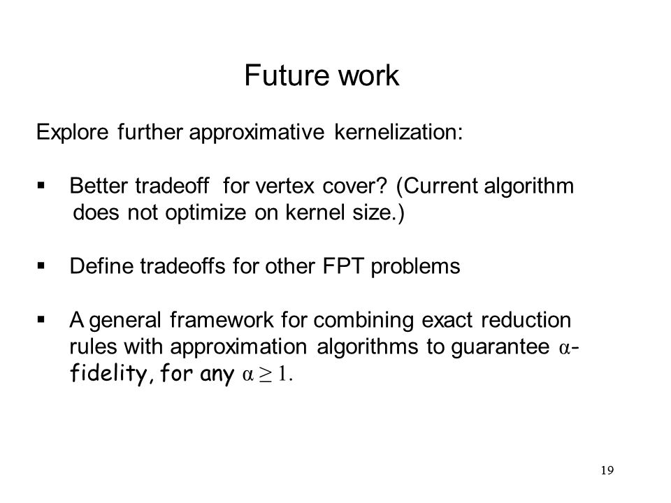 19 Future work Explore further approximative kernelization:  Better tradeoff for vertex cover.