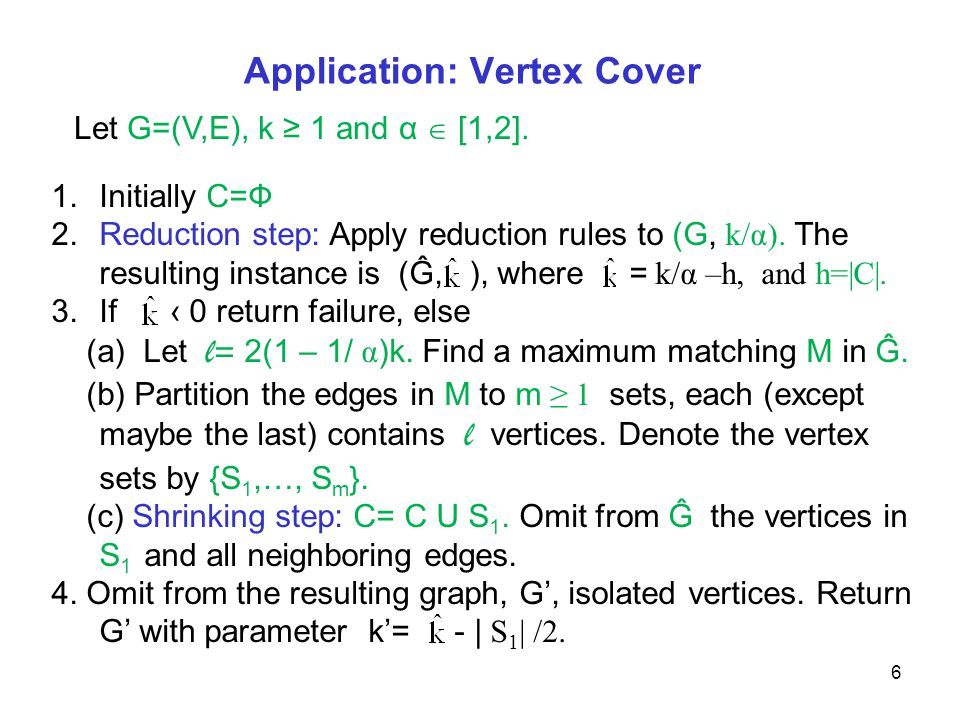 Application: Vertex Cover 6 1.Initially C=Ф 2.Reduction step: Apply reduction rules to (G, k/α). The resulting instance is (Ĝ, ), where = k/α –h, and