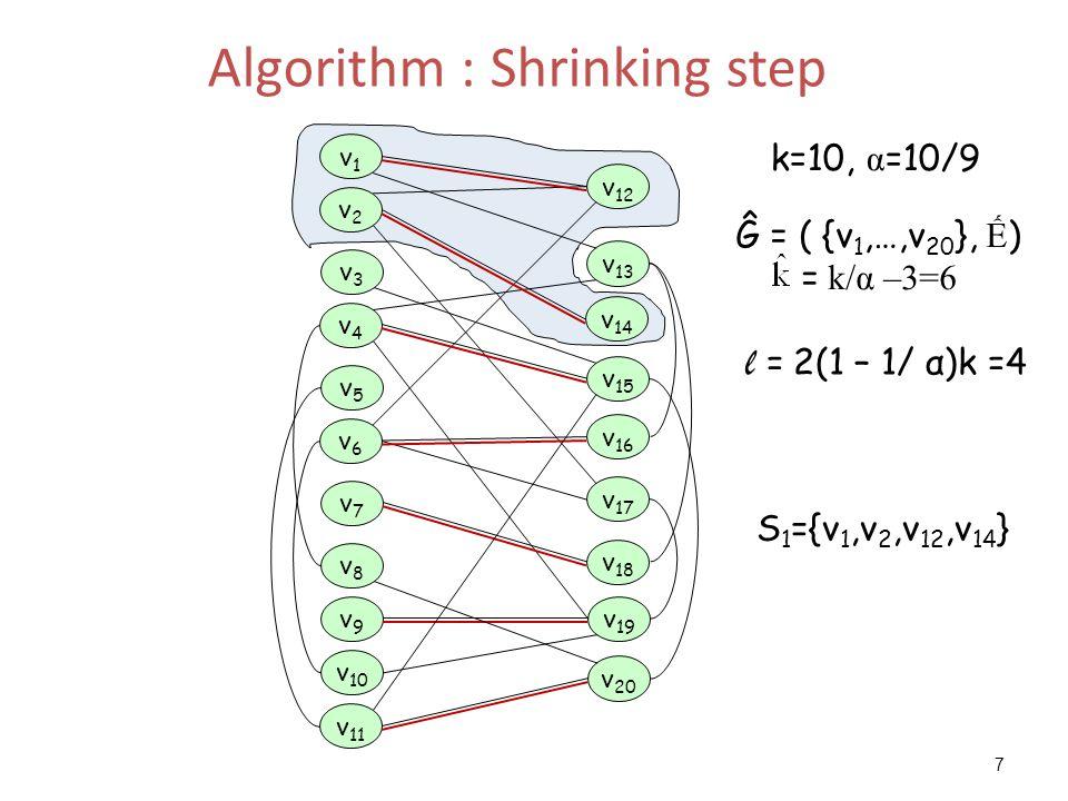 7 Algorithm : Shrinking step v 17 v 14 v 13 v 19 v2v2 v4v4 v 12 v 18 v6v6 v3v3 v5v5 v7v7 v1v1 v8v8 v9v9 v 11 v 10 v 16 v 15 v 20 l = 2(1 – 1/ α)k =4 S 1 ={v 1,v 2,v 12,v 14 } Ĝ = ( {v 1,…,v 20 }, Ế ) = k/α –3=6 k=10, α =10/9