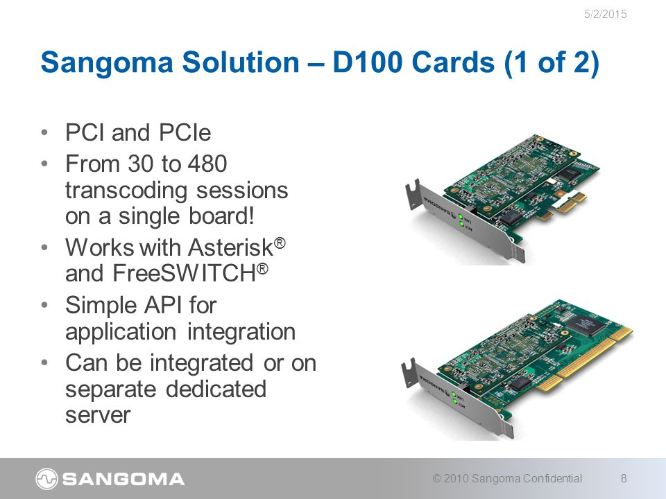 Sangoma Solution – D100 Cards (2 of 2) Small Footprint –Includes low profile bracket for 2U chassis –PCI:121 mm x 63.5 mm –PCIe: 94 mm x 63.5 mm Codecs Supported: –G.711, G.722, G.722.1, G.726, G.729AB, GSM- FR, GSM-EFR, AMR, AMR-WB (G.722.2), iLBC, L8 (Linear 8K), L16 (Linear 16K) 5/2/2015 © 2010 Sangoma Confidential9