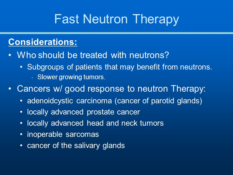 Fast Neutron Therapy Considerations: Who should be treated with neutrons? Subgroups of patients that may benefit from neutrons. Slower growing tumors.