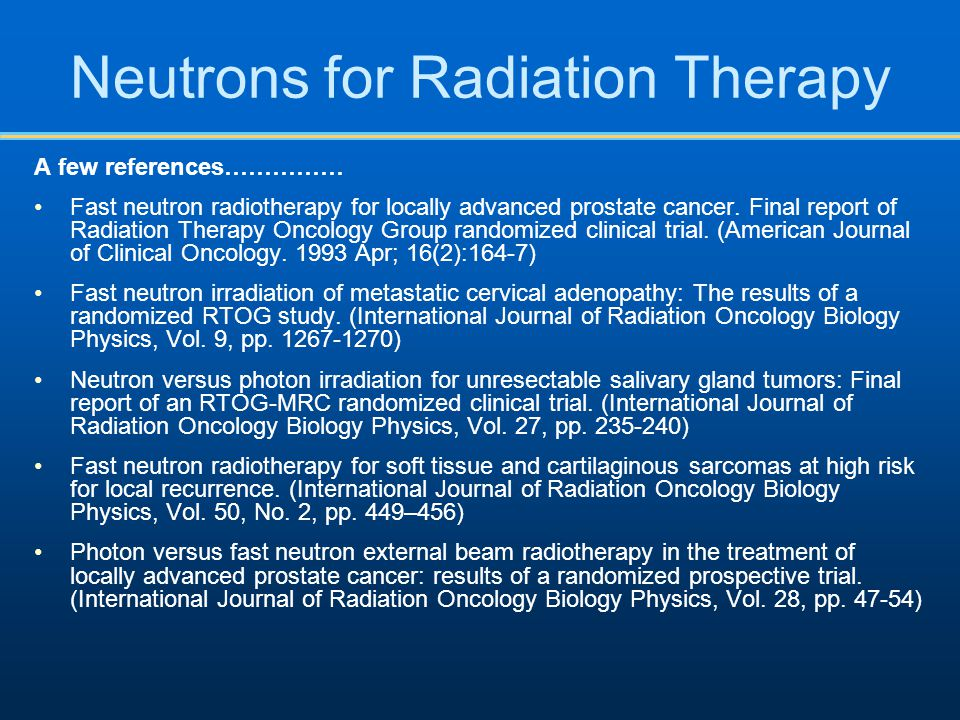 Neutrons for Radiation Therapy A few references…………… Fast neutron radiotherapy for locally advanced prostate cancer. Final report of Radiation Therapy