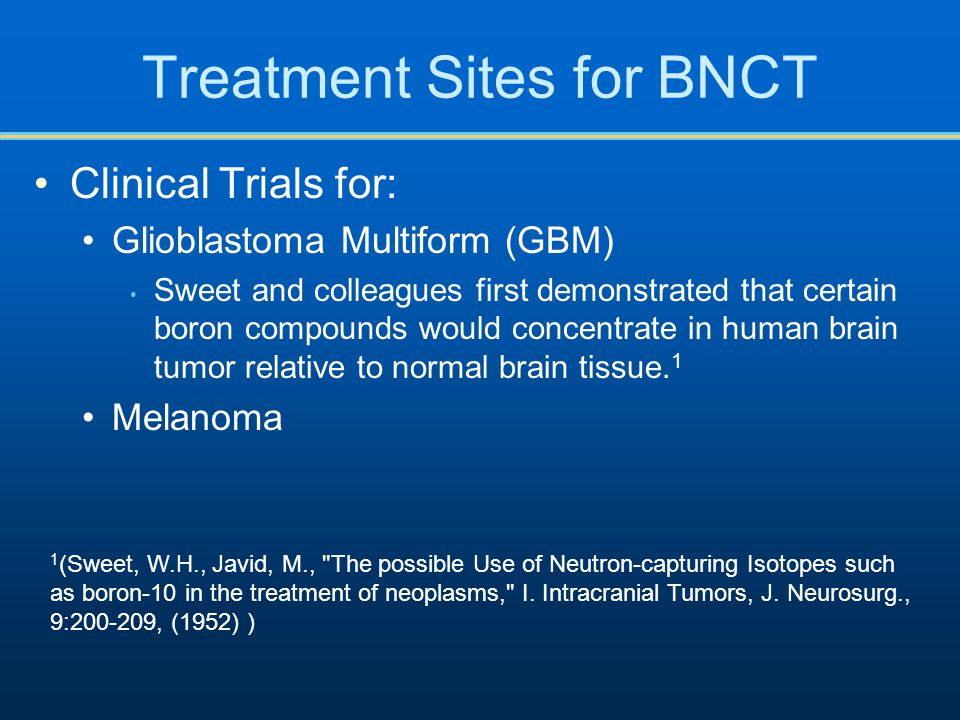 Treatment Sites for BNCT Clinical Trials for: Glioblastoma Multiform (GBM) Sweet and colleagues first demonstrated that certain boron compounds would concentrate in human brain tumor relative to normal brain tissue.