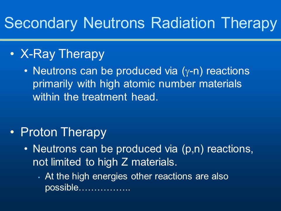 Secondary Neutrons Radiation Therapy X-Ray Therapy Neutrons can be produced via (  -n) reactions primarily with high atomic number materials within t