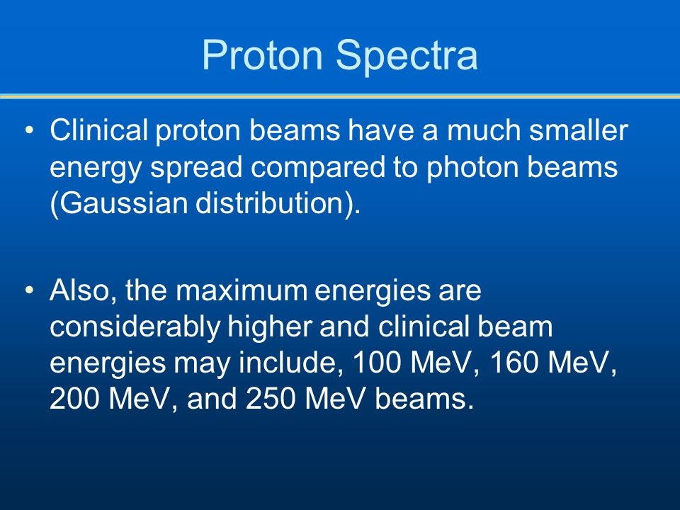Proton Spectra Clinical proton beams have a much smaller energy spread compared to photon beams (Gaussian distribution). Also, the maximum energies ar