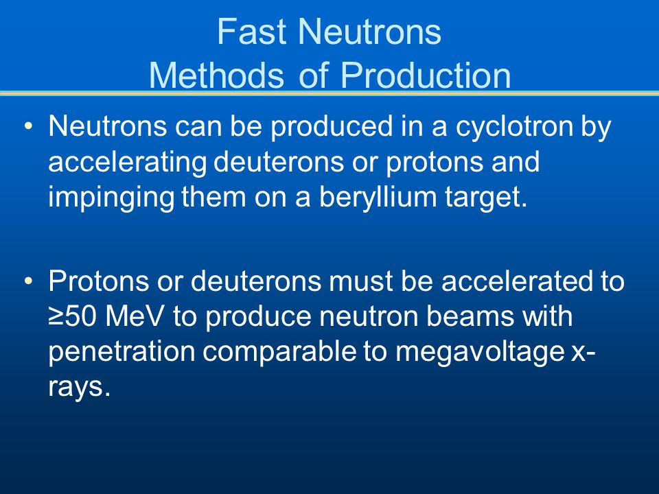 Fast Neutrons Methods of Production Neutrons can be produced in a cyclotron by accelerating deuterons or protons and impinging them on a beryllium target.