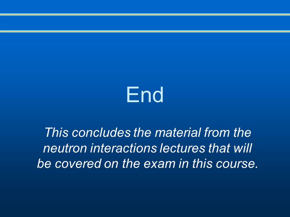 End This concludes the material from the neutron interactions lectures that will be covered on the exam in this course.
