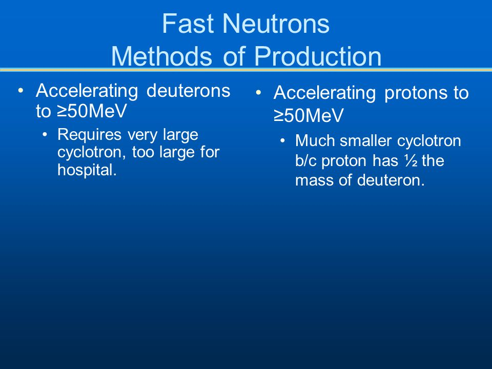 Fast Neutrons Methods of Production Accelerating deuterons to ≥50MeV Requires very large cyclotron, too large for hospital. Accelerating protons to ≥5