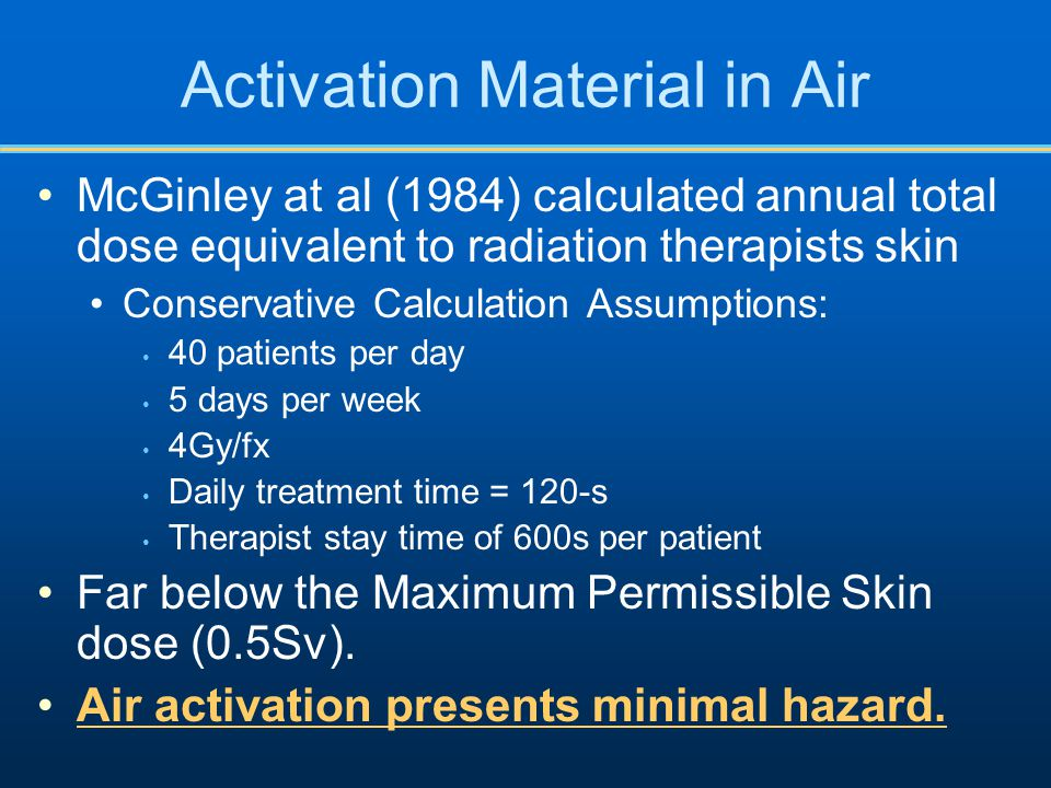 Activation Material in Air McGinley at al (1984) calculated annual total dose equivalent to radiation therapists skin Conservative Calculation Assumptions: 40 patients per day 5 days per week 4Gy/fx Daily treatment time = 120-s Therapist stay time of 600s per patient Far below the Maximum Permissible Skin dose (0.5Sv).