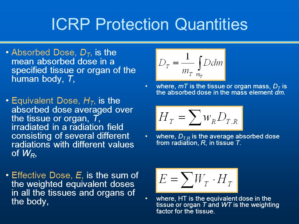 ICRP Protection Quantities Absorbed Dose, D T, is the mean absorbed dose in a specified tissue or organ of the human body, T, Equivalent Dose, H T, is