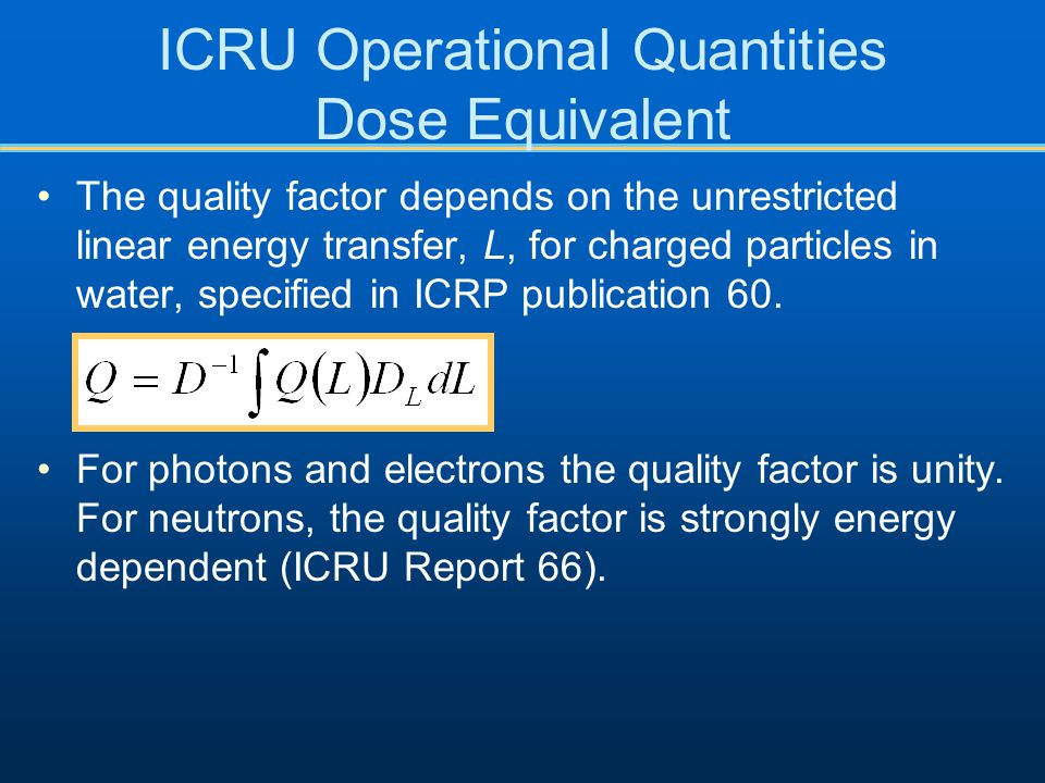 ICRU Operational Quantities Dose Equivalent The quality factor depends on the unrestricted linear energy transfer, L, for charged particles in water, specified in ICRP publication 60.