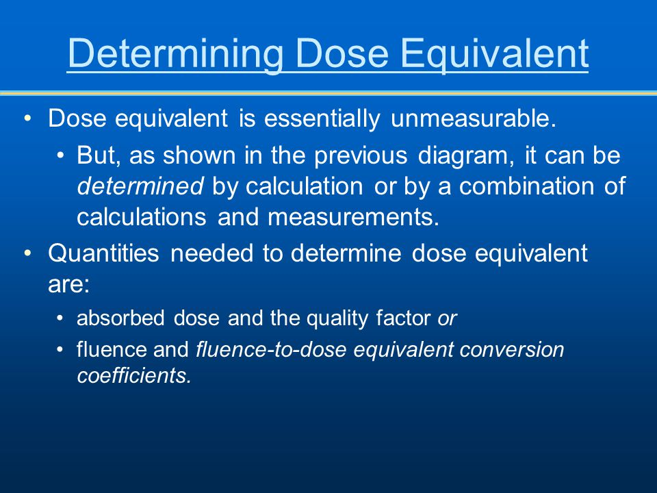Determining Dose Equivalent Dose equivalent is essentially unmeasurable. But, as shown in the previous diagram, it can be determined by calculation or