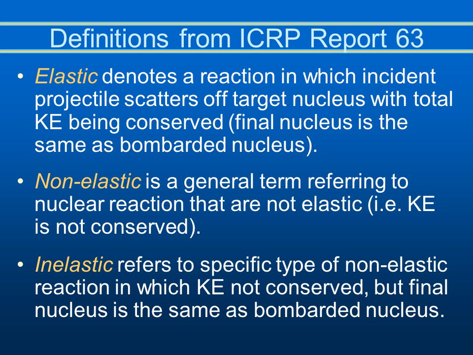 Definitions from ICRP Report 63 Elastic denotes a reaction in which incident projectile scatters off target nucleus with total KE being conserved (final nucleus is the same as bombarded nucleus).