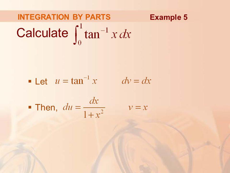 So, Formula 6 gives: INTEGRATION BY PARTS Example 5