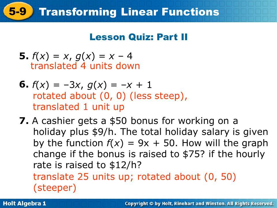 Holt Algebra 1 5-9 Transforming Linear Functions Lesson Quiz: Part II 5. f(x) = x, g(x) = x – 4 6. translated 4 units down f(x) = –3x, g(x) = –x + 1 r