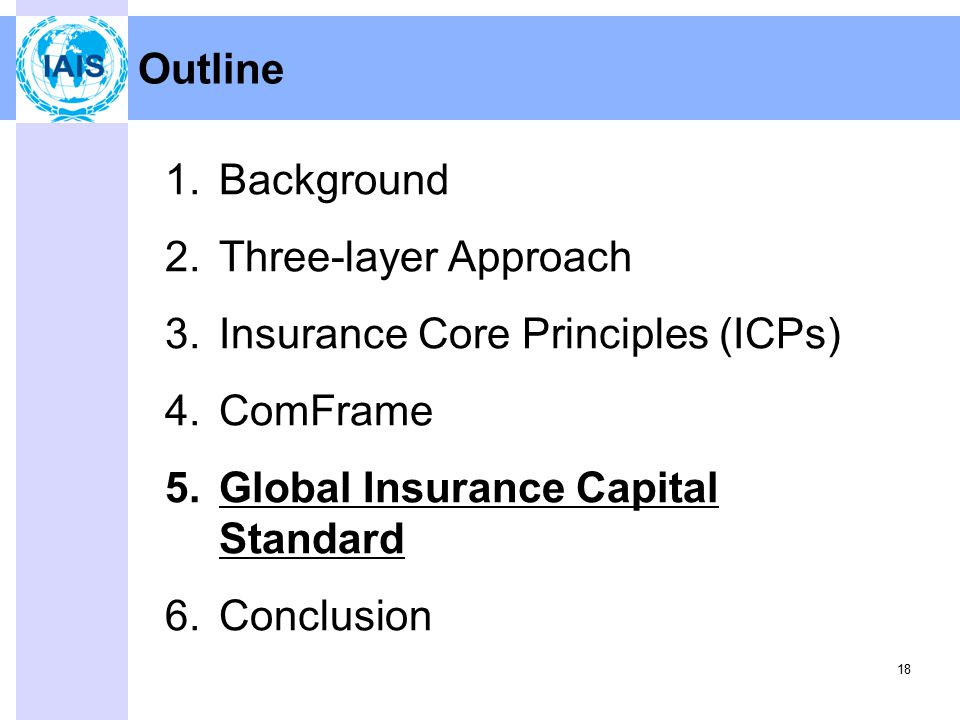 18 Outline 1.Background 2.Three-layer Approach 3.Insurance Core Principles (ICPs) 4.ComFrame 5.Global Insurance Capital Standard 6.Conclusion