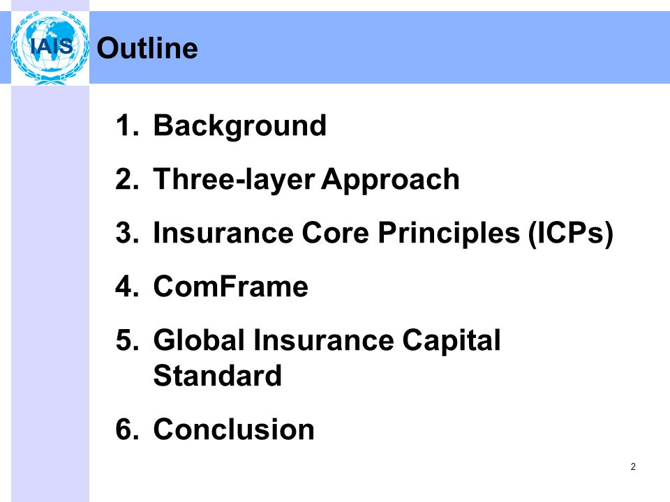 2 Outline 1.Background 2.Three-layer Approach 3.Insurance Core Principles (ICPs) 4.ComFrame 5.Global Insurance Capital Standard 6.Conclusion