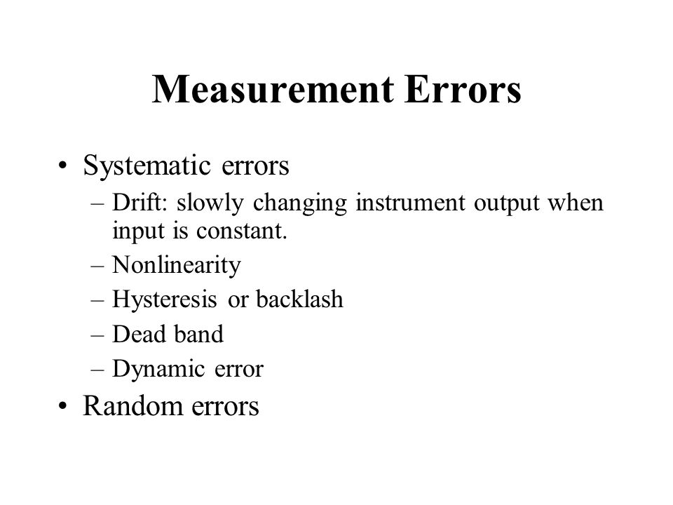 Measurement Errors Systematic errors –Drift: slowly changing instrument output when input is constant.