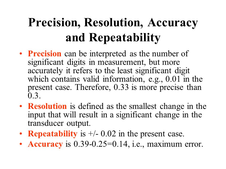 Precision, Resolution, Accuracy and Repeatability Precision can be interpreted as the number of significant digits in measurement, but more accurately it refers to the least significant digit which contains valid information, e.g., 0.01 in the present case.