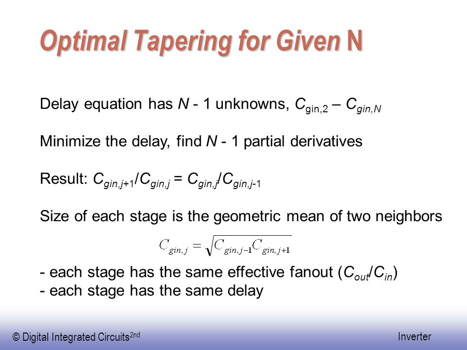 © Digital Integrated Circuits 2nd Inverter Optimal Tapering for Given N Delay equation has N - 1 unknowns, C gin,2 – C gin,N Minimize the delay, find N - 1 partial derivatives Result: C gin,j+1 /C gin,j = C gin,j /C gin,j-1 Size of each stage is the geometric mean of two neighbors - each stage has the same effective fanout (C out /C in ) - each stage has the same delay