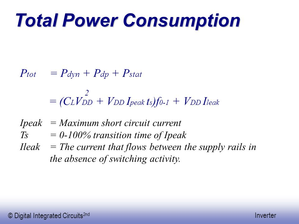 © Digital Integrated Circuits 2nd Inverter Total Power Consumption P tot = P dyn + P dp + P stat = (C L V DD + V DD I peak t s )f 0-1 + V DD I leak Ipeak = Maximum short circuit current Ts= 0-100% transition time of Ipeak Ileak = The current that flows between the supply rails in the absence of switching activity.