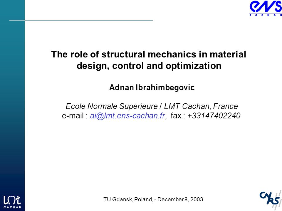 The role of structural mechanics in material design, control and optimization Adnan Ibrahimbegovic Ecole Normale Superieure / LMT-Cachan, France e-mail : ai@lmt.ens-cachan.fr, fax : +33147402240 TU Gdansk, Poland, - December 8, 2003