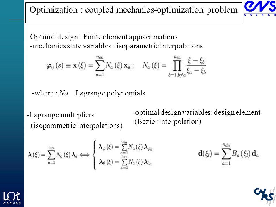 Optimization : coupled mechanics-optimization problem Optimal design : Finite element approximations -mechanics state variables : isoparametric interpolations -where : Na Lagrange polynomials -Lagrange multipliers: (isoparametric interpolations) -optimal design variables: design element (Bezier interpolation)