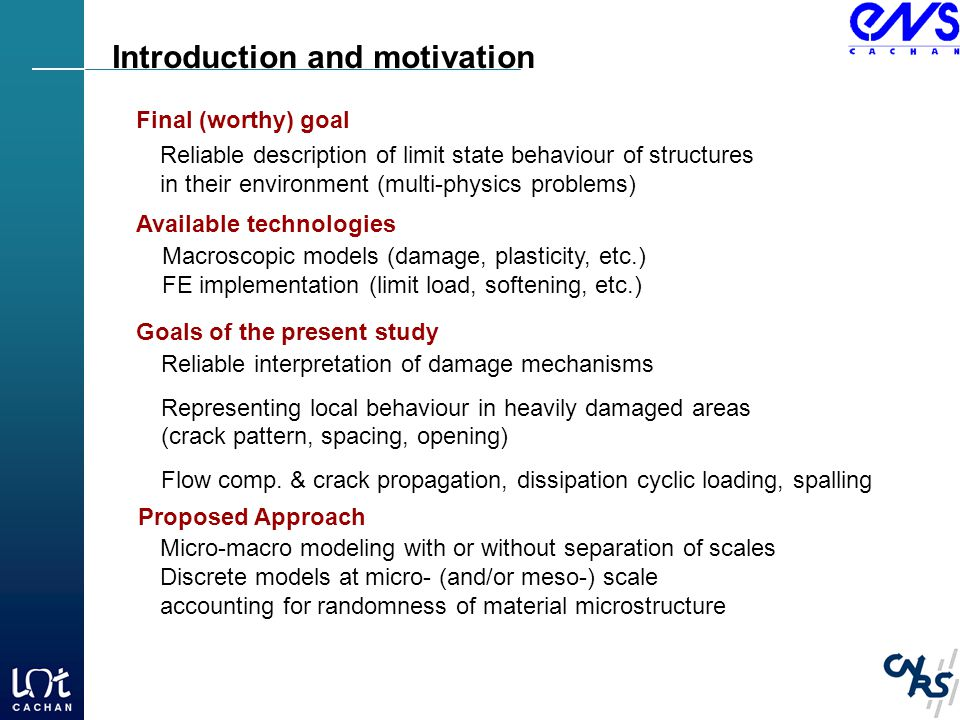 Introduction and motivation Reliable description of limit state behaviour of structures in their environment (multi-physics problems) Final (worthy) goal Available technologies Macroscopic models (damage, plasticity, etc.) FE implementation (limit load, softening, etc.) Goals of the present study Reliable interpretation of damage mechanisms Representing local behaviour in heavily damaged areas (crack pattern, spacing, opening) Flow comp.