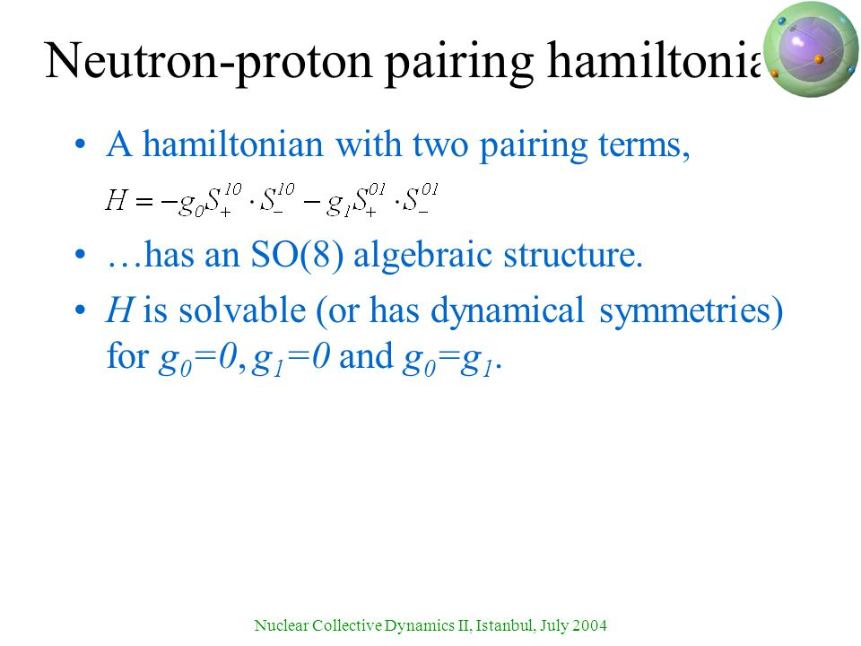 Nuclear Collective Dynamics II, Istanbul, July 2004 Neutron-proton pairing hamiltonian A hamiltonian with two pairing terms, …has an SO(8) algebraic structure.