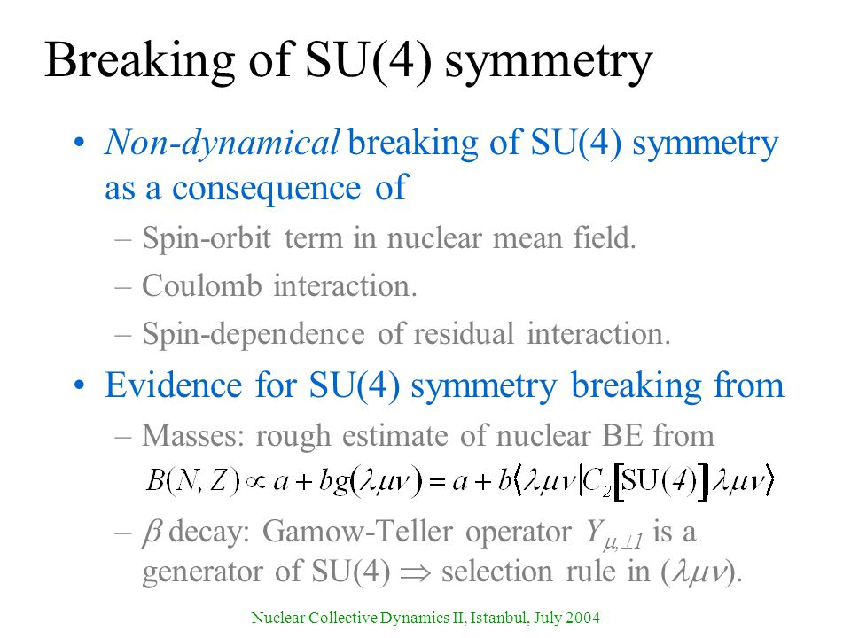 Nuclear Collective Dynamics II, Istanbul, July 2004 Breaking of SU(4) symmetry Non-dynamical breaking of SU(4) symmetry as a consequence of –Spin-orbit term in nuclear mean field.