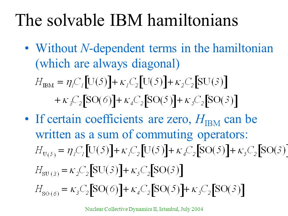 Nuclear Collective Dynamics II, Istanbul, July 2004 The solvable IBM hamiltonians Without N-dependent terms in the hamiltonian (which are always diagonal) If certain coefficients are zero, H IBM can be written as a sum of commuting operators: