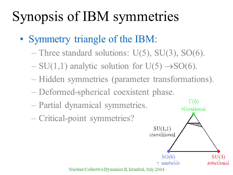 Nuclear Collective Dynamics II, Istanbul, July 2004 Synopsis of IBM symmetries Symmetry triangle of the IBM: –Three standard solutions: U(5), SU(3), SO(6).