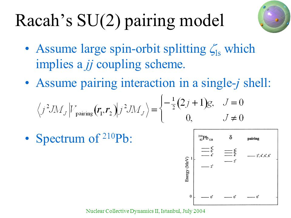 Nuclear Collective Dynamics II, Istanbul, July 2004 Racah's SU(2) pairing model Assume large spin-orbit splitting  ls which implies a jj coupling scheme.