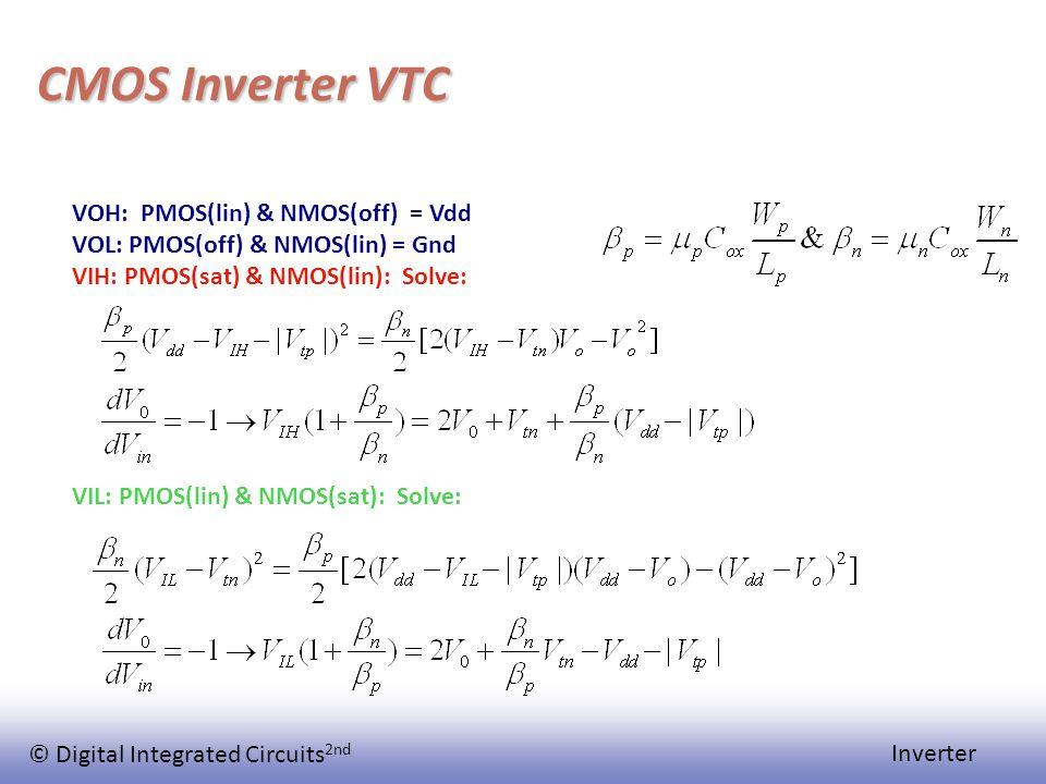 © Digital Integrated Circuits 2nd Inverter CMOS Inverter VTC VOH: PMOS(lin) & NMOS(off) = Vdd VOL: PMOS(off) & NMOS(lin) = Gnd VIH: PMOS(sat) & NMOS(l