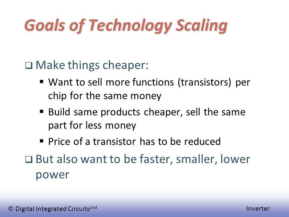 © Digital Integrated Circuits 2nd Inverter Goals of Technology Scaling  Make things cheaper:  Want to sell more functions (transistors) per chip for the same money  Build same products cheaper, sell the same part for less money  Price of a transistor has to be reduced  But also want to be faster, smaller, lower power