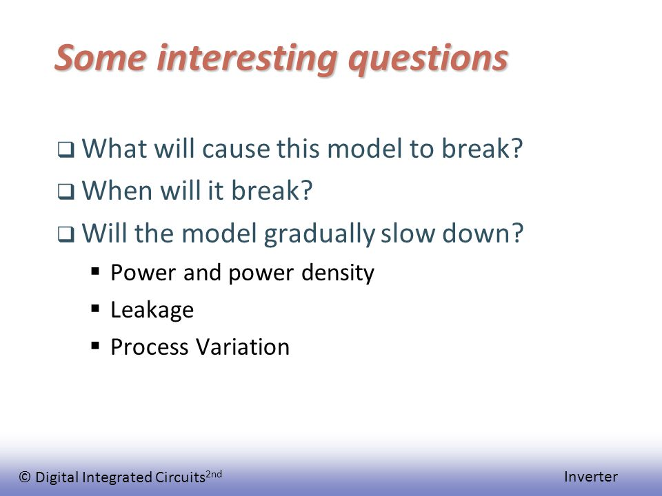 © Digital Integrated Circuits 2nd Inverter Some interesting questions  What will cause this model to break.
