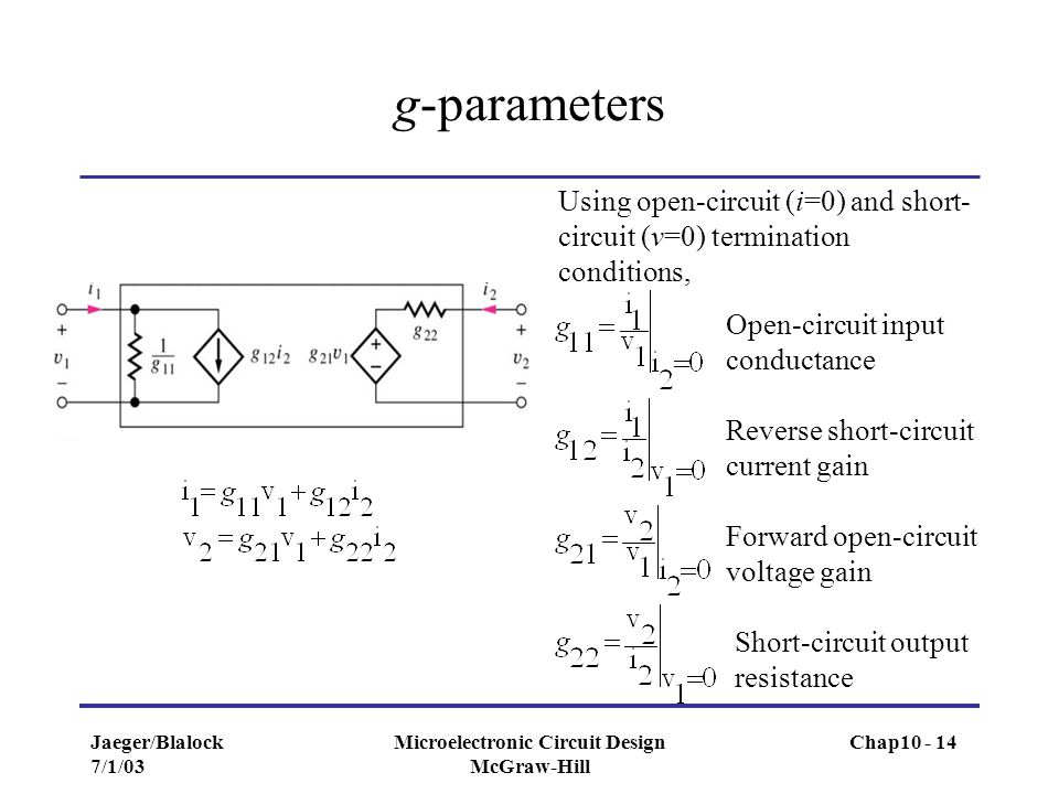 Jaeger/Blalock 7/1/03 Microelectronic Circuit Design McGraw-Hill g-parameters Using open-circuit (i=0) and short- circuit (v=0) termination conditions