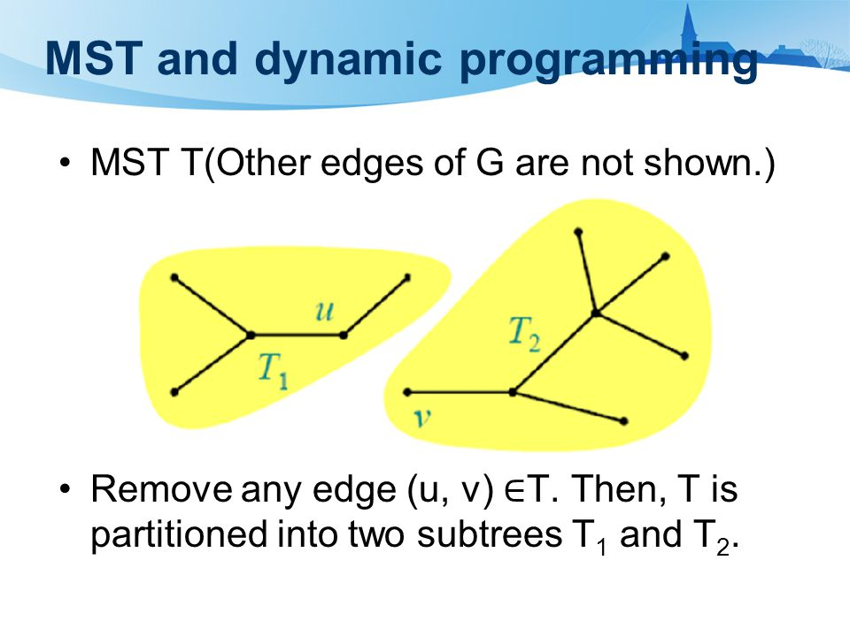 MST and dynamic programming MST T(Other edges of G are not shown.) Remove any edge (u, v) ∈ T. Then, T is partitioned into two subtrees T 1 and T 2.