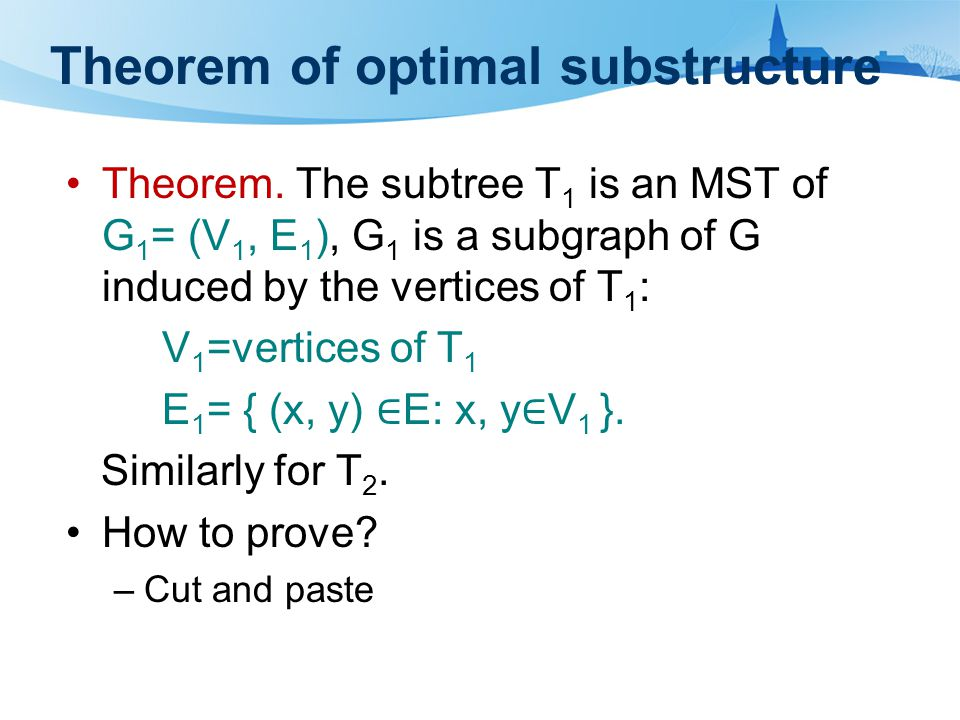 Theorem of optimal substructure Theorem. The subtree T 1 is an MST of G 1 = (V 1, E 1 ), G 1 is a subgraph of G induced by the vertices of T 1 : V 1 =